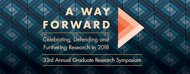 A Way Forward: Celebrating, Defending, and Furthering Research in 2018. 33rd Annual Graduate Research Symposium